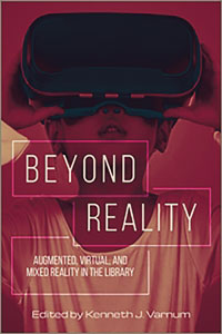 Beyond Reality: Augmented, Virtual, and Mixed Reality in the Library edited by Kenneth J. Varnum